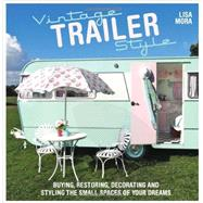 Vintage Trailer Style: Buying, Restoring, Decorating, and Styling the Small Place of Your Dreams by Mora, Lisa, 9781446304525