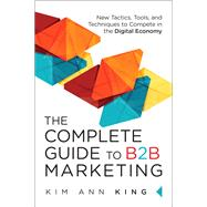 The Complete Guide to B2B Marketing New Tactics, Tools, and Techniques to Compete in the Digital Economy by King, Kim Ann, 9780134084527