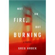 Not on Fire, but Burning by Hrbek, Greg, 9781612194530