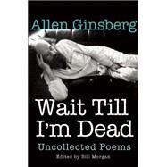 Wait Till I'm Dead Uncollected Poems by Ginsberg, Allen; Morgan, Bill; Zucker, Rachel, 9780802124531