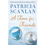 A Time for Friends A Novel by Scanlan, Patricia, 9781476704531