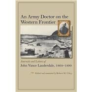 An Army Doctor on the Western Frontier: Journals and Letters of John Vance Lauderdale, 1864-1890 by Utley, Robert M., 9780826354532