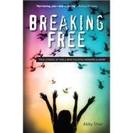 Breaking Free: True Stories of Girls Who Escaped Modern Slavery by Sher, Abby, 9781438004532