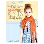 Faux Taxidermy Knits: 15 Wild Animal Knitting Patterns by Walker, Louise, 9781446304532