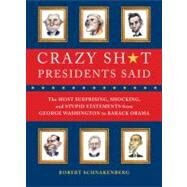 Crazy Sh*t Presidents Said : The Most Surprising, Shocking, and Stupid Statements Ever Made by U. S. Presidents, from George Washington to Barack Obama by Schnakenberg, Robert; Juhasz, Victor, 9780762444533