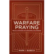 Warfare Praying Biblical Strategies for Overcoming the Adversary by Bubeck, Mark I., 9780802414533
