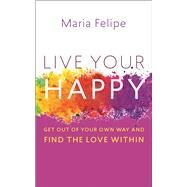 Live Your Happy Get Out of Your Own Way and Find the Love Within by Felipe, Maria, 9781608684533