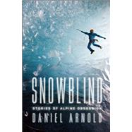 Snowblind Stories of Alpine Obsession by Arnold, Daniel, 9781619024533