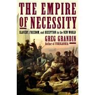 The Empire of Necessity Slavery, Freedom, and Deception in the New World by Grandin, Greg, 9780805094534
