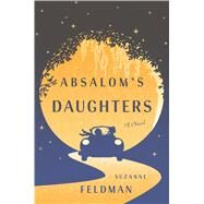 Absalom's Daughters A Novel by Feldman, Suzanne, 9781627794534