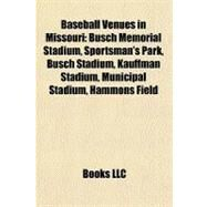 Baseball Venues in Missouri : Busch Memorial Stadium, Sportsman's Park, Busch Stadium, Kauffman Stadium, Municipal Stadium, Hammons Field by , 9781156724538