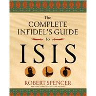 The Complete Infidel's Guide to Isis by Spencer, Robert, 9781621574538