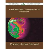 For the White Christ a Story of the Days of Charlemagne by Bennet, Robert Ames, 9781486484539