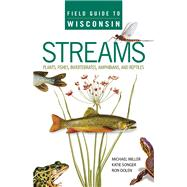 Field Guide to Wisconsin Streams: Plants, Fishes, Invertebrates, Amphibians, and Reptiles by Miller, Michael A.; Songer, Katie; Dolen, Ron, 9780299294540
