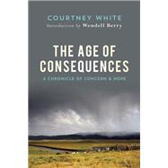 The Age of Consequences A Chronicle of Concern and Hope by White, Courtney; Berry, Wendell, 9781619024540