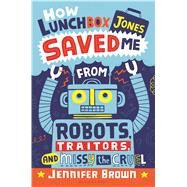 How Lunchbox Jones Saved Me From Robots, Traitors, and Missy the Cruel by Brown, Jennifer, 9781619634541