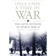 Once upon a Time in War: The 99th Division in World War II by Humphrey, Robert E., 9780806144542