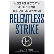 Relentless Strike The Secret History of Joint Special Operations Command by Naylor, Sean, 9781250014542