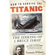 How to Survive the Titanic : The Sinking of J. Bruce Ismay by Wilson, Frances, 9780062094544