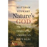 Nature's God: The Heretical Origins of the American Republic by Stewart, Matthew, 9780393064544