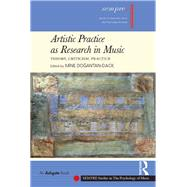 Artistic Practice as Research in Music: Theory, Criticism, Practice by Dogantan-Dack,Mine, 9781138284548