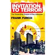 Invitation to Terror The Expanding Empire of the Unknown by Furedi, Frank, 9780826424549