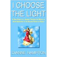 I Choose the Light : A True Story of a Journey Through the World of Alien Abduction to the Healing Power of Angels by Dianne  Hampton, 9780738824550