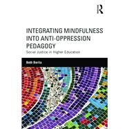 Integrating Mindfulness into Anti-Oppression Pedagogy: Social Justice in Higher Education by Berila; Beth, 9781138854550