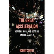 The Great Acceleration How the World is Getting Faster, Faster by Colvile, Robert, 9781632864550