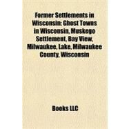 Former Settlements in Wisconsin : Ghost Towns in Wisconsin, Muskego Settlement, Bay View, Milwaukee, Lake, Milwaukee County, Wisconsin by , 9781156344552
