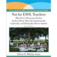 Not for ESOL Teachers What Every Classroom Teacher Needs to Know About the Linguistically, Culturally, and Ethnically Diverse Student by Whelan Ariza, Eileen N., Ed.D., 9780137154555