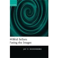 Wilfrid Sellars Fusing the Images by Rosenberg, Jay F., 9780199214556