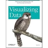Visualizing Data : Exploring And Explaining Data With The Processing Environment