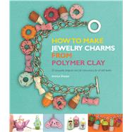 How to Make Jewelry Charms from Polymer Clay: 50 Exquisite Projects and Full Instructions for All Skill Levels by Sharpe, Jessica, 9781438004556