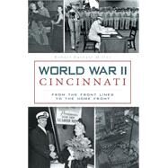 World War II Cincinnati: From the Front Lines to the Home Front by Miller, Robert earnest, 9781626194557