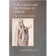Life, Liberty and the Defense of Dignity: The Challenge for Bioethics by Kass, Leon R., 9781893554559
