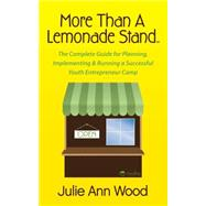 More Than a Lemonade Stand: The Complete Guide for Planning, Implementing & Running a Successful Youth Entrepreneur Camp by Wood, Julie Ann, 9781630474560