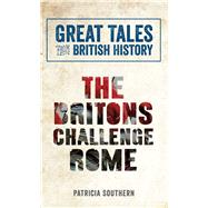 The Britons Challenge Rome by Southern, Patricia, 9781445644561