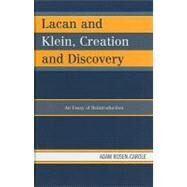 Lacan and Klein, Creation and Discovery : An Essay of Reintroduction by Rosen-carole, Adam, 9780739164563