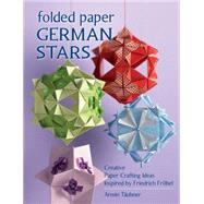 Folded Paper German Stars: Creative Paper Crafting Ideas Inspired by Friedrich Fröbel by Taubner, Armin, 9780811714563