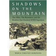 Shadows on the Mountain : The Allies, the Resistance, and the Rivalries That Doomed WWII Yugoslavia by Kurapovna, Marcia, 9780470084564