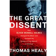 The Great Dissent How Oliver Wendell Holmes Changed His Mind--and Changed the History of Free Speech in America by Healy, Thomas, 9780805094565