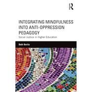 Integrating Mindfulness into Anti-Oppression Pedagogy: Social Justice in Higher Education by Berila; Beth, 9781138854567