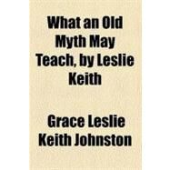 What an Old Myth May Teach by Johnston, Grace Leslie Keith; Keith, Leslie, 9780217904568