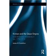 Kirman and the Qajar Empire: Local Dimensions of Modernity in Iran, 1794-1914 by Gustafson; James M., 9781138914568