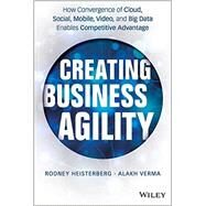 Creating Business Agility The Convergence of Cloud, Social Mobile, Video, and Big Data Enables Competitive Advantage by Heisterberg, Rodney; Verma, Alakh, 9781118724569