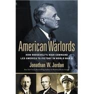 American Warlords: How Roosevelt's High Command Led America to Victory in World War II by Jordan, Jonathan W., 9780451414571