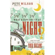 What Keeps You Up at Night?: How to Find Peace While Chasing Your Dreams by Wilson, Pete, 9780849964572
