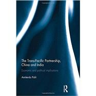 The Trans Pacific Partnership, China and India: Economic and Political Implications by Palit; Amitendu, 9780415854573