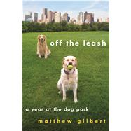 Off the Leash A Year at the Dog Park by Gilbert, Matthew, 9781250014573